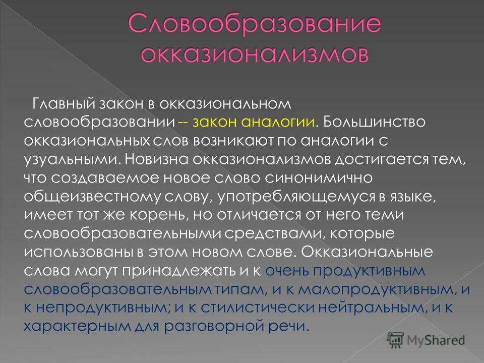 Главный закон в окказиональном словообразовании -- закон аналогии. Большинство окказиональных слов возникают по аналогии с узуальными. Новизна окказионализмов достигается тем, что создаваемое новое слово синонимично общеизвестному слову, употребляюще