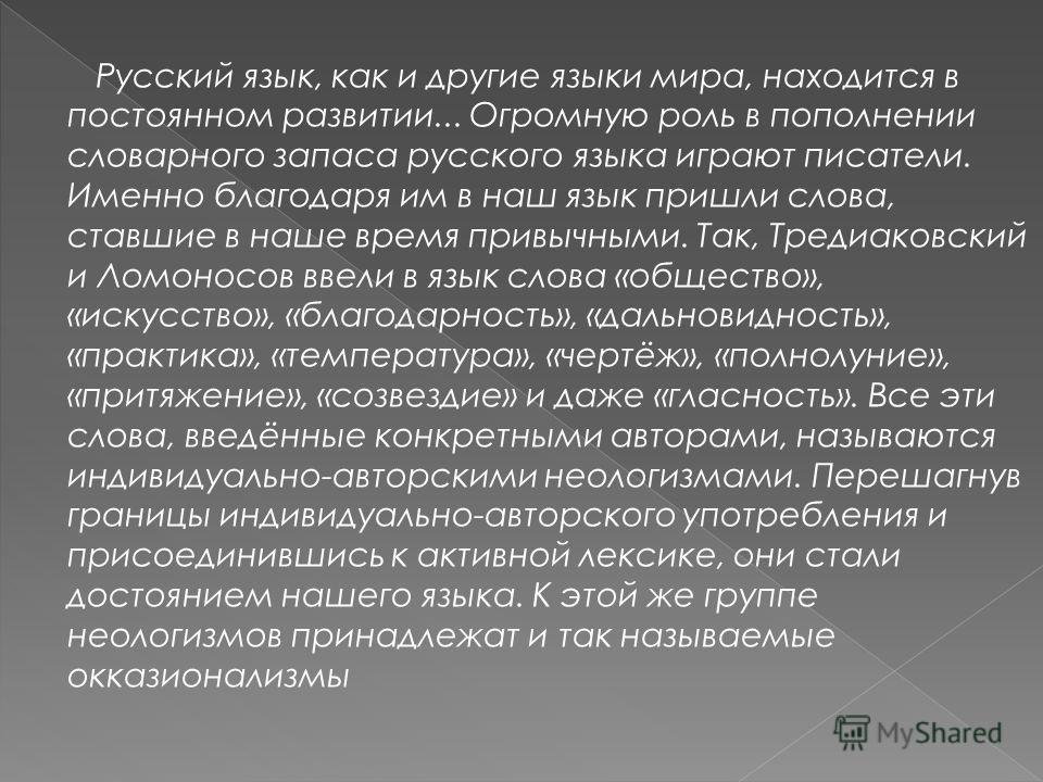Русский язык, как и другие языки мира, находится в постоянном развитии... Огромную роль в пополнении словарного запаса русского языка играют писатели. Именно благодаря им в наш язык пришли слова, ставшие в наше время привычными. Так, Тредиаковский и