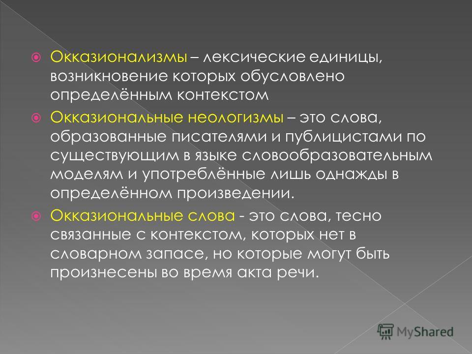 Окказионализмы – лексические единицы, возникновение которых обусловлено определённым контекстом Окказиональные неологизмы – это слова, образованные писателями и публицистами по существующим в языке словообразовательным моделям и употреблённые лишь од