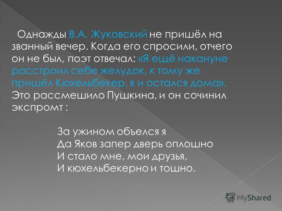 Однажды В.А. Жуковский не пришёл на званный вечер. Когда его спросили, отчего он не был, поэт отвечал: «Я ещё накануне расстроил себе желудок, к тому же пришёл Кюхельбекер, я и остался дома». Это рассмешило Пушкина, и он сочинил экспромт : За ужином