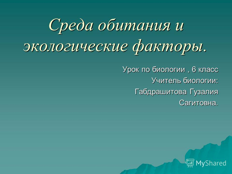 Среда обитания и экологические факторы. Урок по биологии, 6 класс Учитель биологии: Габдрашитова Гузалия Сагитовна.