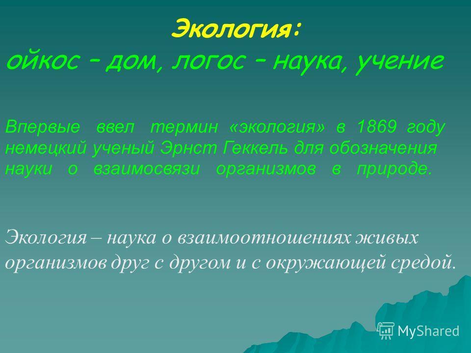 Экология: ойкос – дом, логос – наука, учение Впервые ввел термин «экология» в 1869 году немецкий ученый Эрнст Геккель для обозначения науки о взаимосвязи организмов в природе. Экология – наука о взаимоотношениях живых организмов друг с другом и с окр