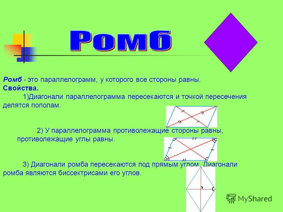 Ромб - это параллелограмм, у которого все стороны равны. Свойства. 1)Диагонали параллелограмма пересекаются и точкой пересечения делятся пополам. 2) У параллелограмма противолежащие стороны равны, противолежащие углы равны. 3) Диагонали ромба пересек