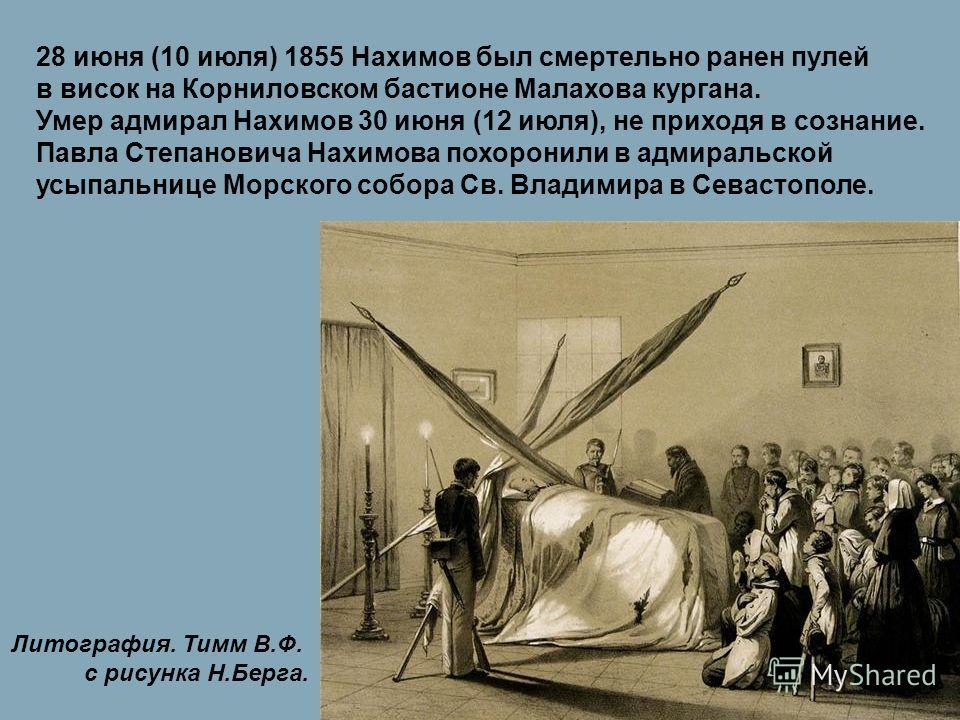 28 июня (10 июля) 1855 Нахимов был смертельно ранен пулей в висок на Корниловском бастионе Малахова кургана. Умер адмирал Нахимов 30 июня (12 июля), не приходя в сознание. Павла Степановича Нахимова похоронили в адмиральской усыпальнице Морского собо