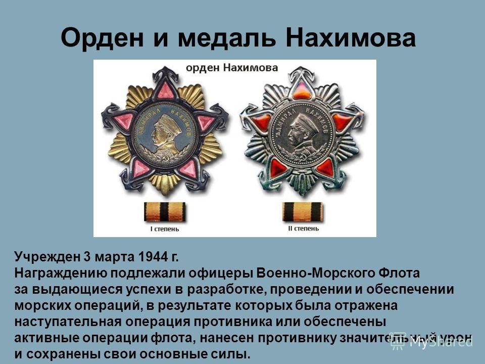 Орден и медаль Нахимова Учрежден 3 марта 1944 г. Награждению подлежали офицеры Военно-Морского Флота за выдающиеся успехи в разработке, проведении и обеспечении морских операций, в результате которых была отражена наступательная операция противника и