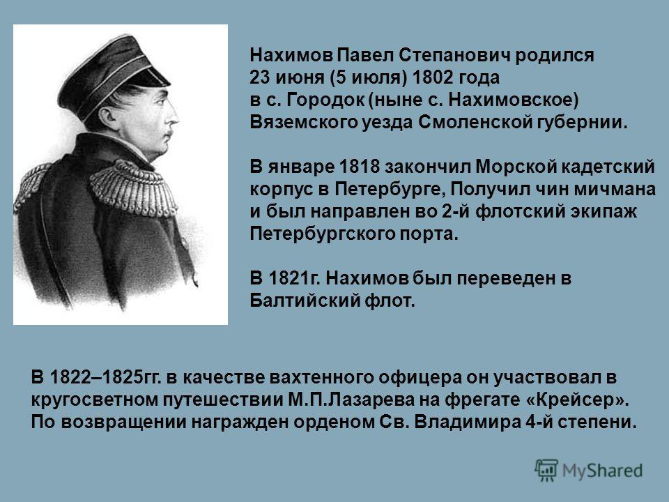 Нахимов Павел Степанович родился 23 июня (5 июля) 1802 года в с. Городок (ныне с. Нахимовское) Вяземского уезда Смоленской губернии. В январе 1818 закончил Морской кадетский корпус в Петербурге, Получил чин мичмана и был направлен во 2-й флотский эки