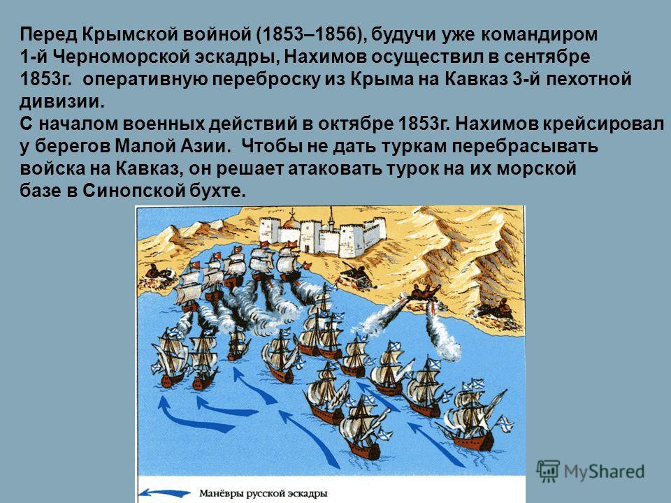 Перед Крымской войной (1853–1856), будучи уже командиром 1-й Черноморской эскадры, Нахимов осуществил в сентябре 1853г. оперативную переброску из Крыма на Кавказ 3-й пехотной дивизии. С началом военных действий в октябре 1853г. Нахимов крейсировал у