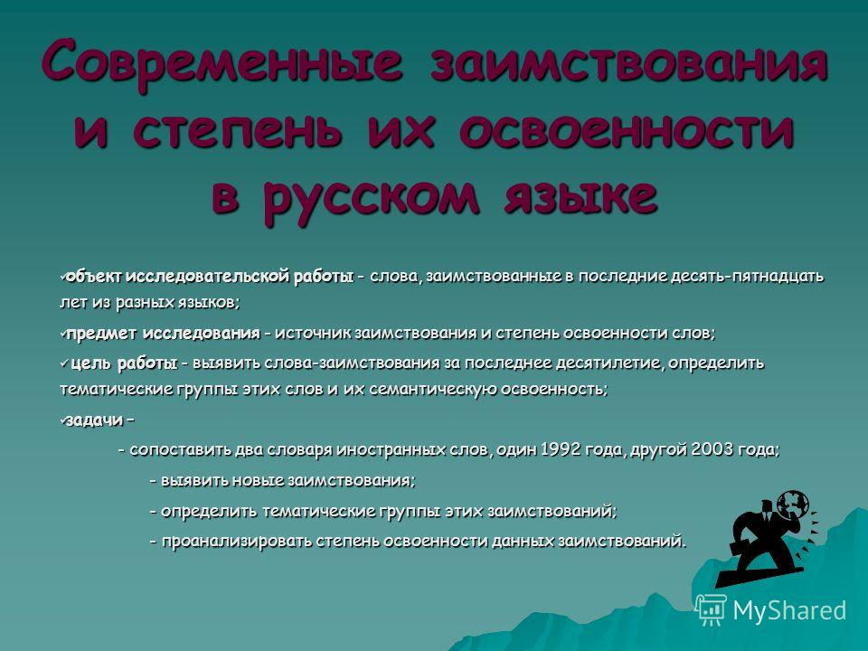 Современные заимствования и степень их освоенности в русском языке объект исследовательской работы - слова, заимствованные в последние десять-пятнадцать лет из разных языков; объект исследовательской работы - слова, заимствованные в последние десять-