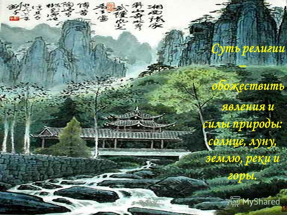 Суть религии – обожествить явления и силы природы: солнце, луну, землю, реки и горы.