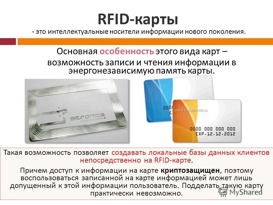 RFID- карты Основная особенность этого вида карт – возможность записи и чтения информации в энергонезависимую память карты. - это интеллектуальные носители информации нового поколения. Такая возможность позволяет создавать локальные базы данных клиен
