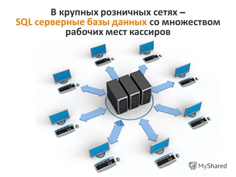 В крупных розничных сетях – SQL серверные базы данных со множеством рабочих мест кассиров