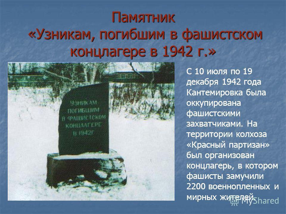 Памятник «Узникам, погибшим в фашистском концлагере в 1942 г.» С 10 июля по 19 декабря 1942 года Кантемировка была оккупирована фашистскими захватчиками. На территории колхоза «Красный партизан» был организован концлагерь, в котором фашисты замучили