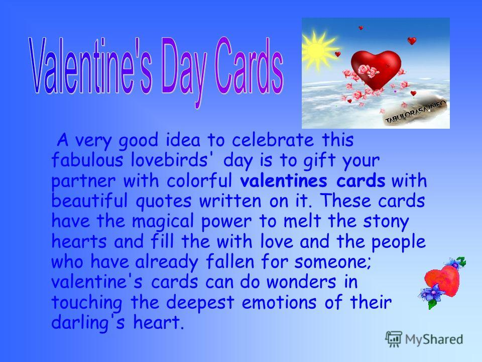There are many holidays in Britain, on which different traditions are observed. One of such holidays is St. Valentines day. On that day the Englishmen send to people they love. Some people draw hearts, roses and Cupid with an arrow on them. But almos