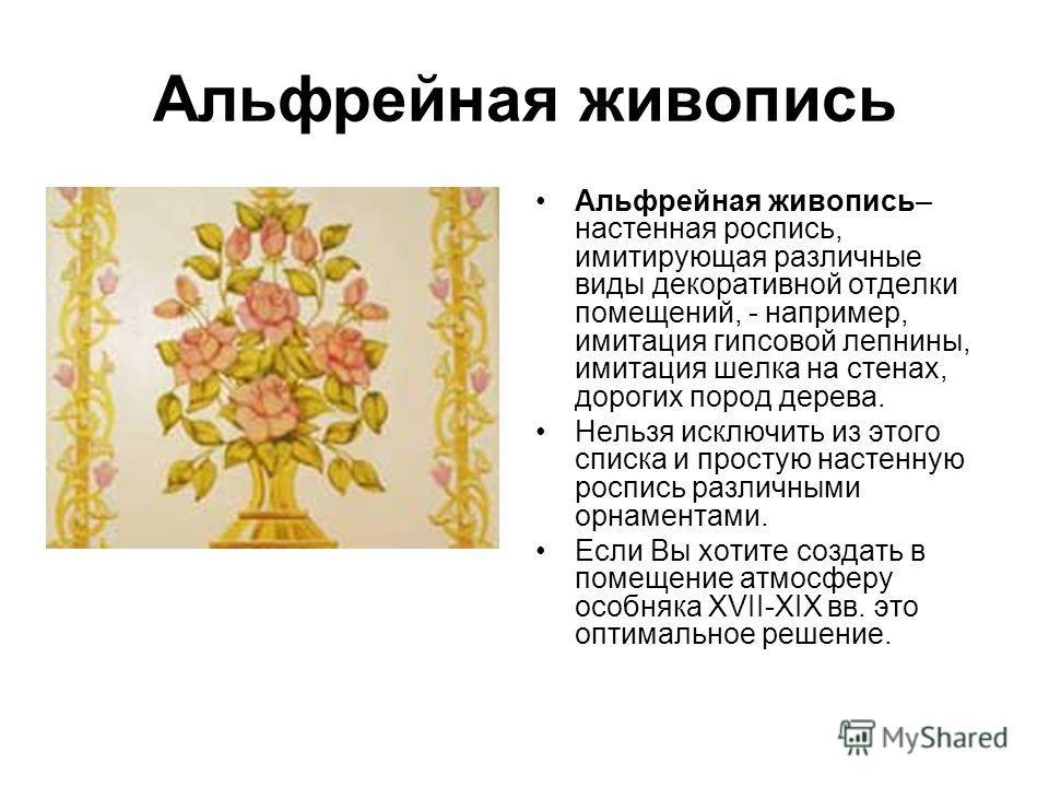Альфрейная живопись Альфрейная живопись– настенная роспись, имитирующая различные виды декоративной отделки помещений, - например, имитация гипсовой лепнины, имитация шелка на стенах, дорогих пород дерева. Нельзя исключить из этого списка и простую н