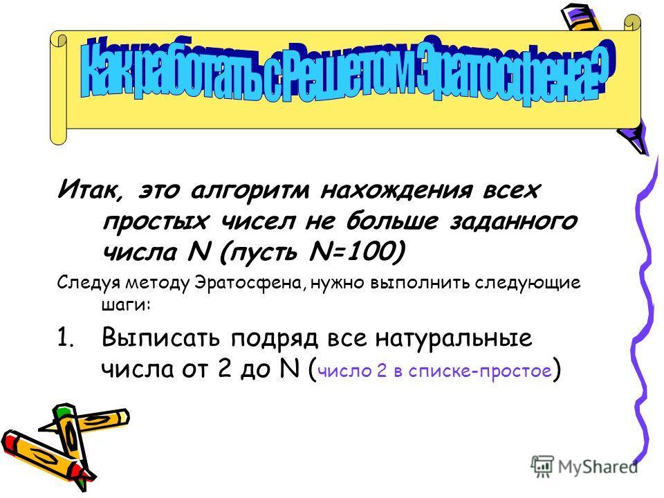 Как работать с Решетом Эратосфена? Итак, это алгоритм нахождения всех простых чисел не больше заданного числа N (пусть N=100) Следуя методу Эратосфена, нужно выполнить следующие шаги: 1.Выписать подряд все натуральные числа от 2 до N ( число 2 в спис