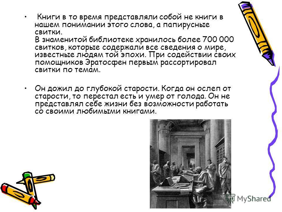 Книги в то время представляли собой не книги в нашем понимании этого слова, а папирусные свитки. В знаменитой библиотеке хранилось более 700 000 свитков, которые содержали все сведения о мире, известные людям той эпохи. При содействии своих помощнико