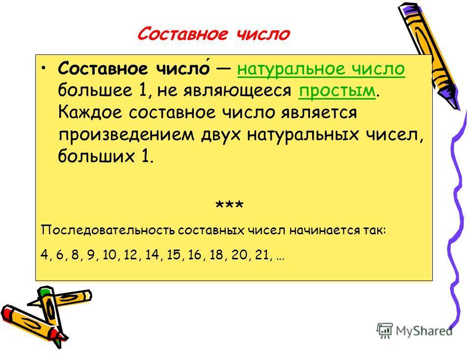 Составное число Составное число натуральное число большее 1, не являющееся простым. Каждое составное число является произведением двух натуральных чисел, больших 1.натуральное числопростым *** Последовательность составных чисел начинается так: 4, 6,