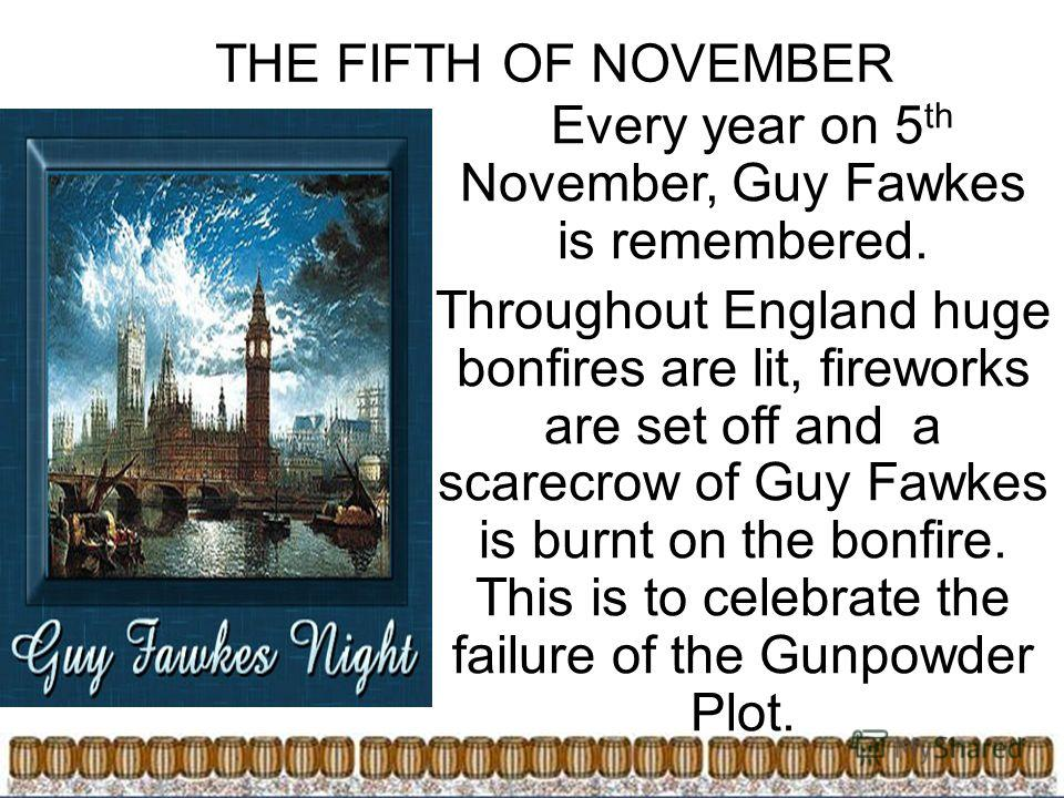 THE FIFTH OF NOVEMBER Every year on 5 th November, Guy Fawkes is remembered. Throughout England huge bonfires are lit, fireworks are set off and a scarecrow of Guy Fawkes is burnt on the bonfire. This is to celebrate the failure of the Gunpowder Plot