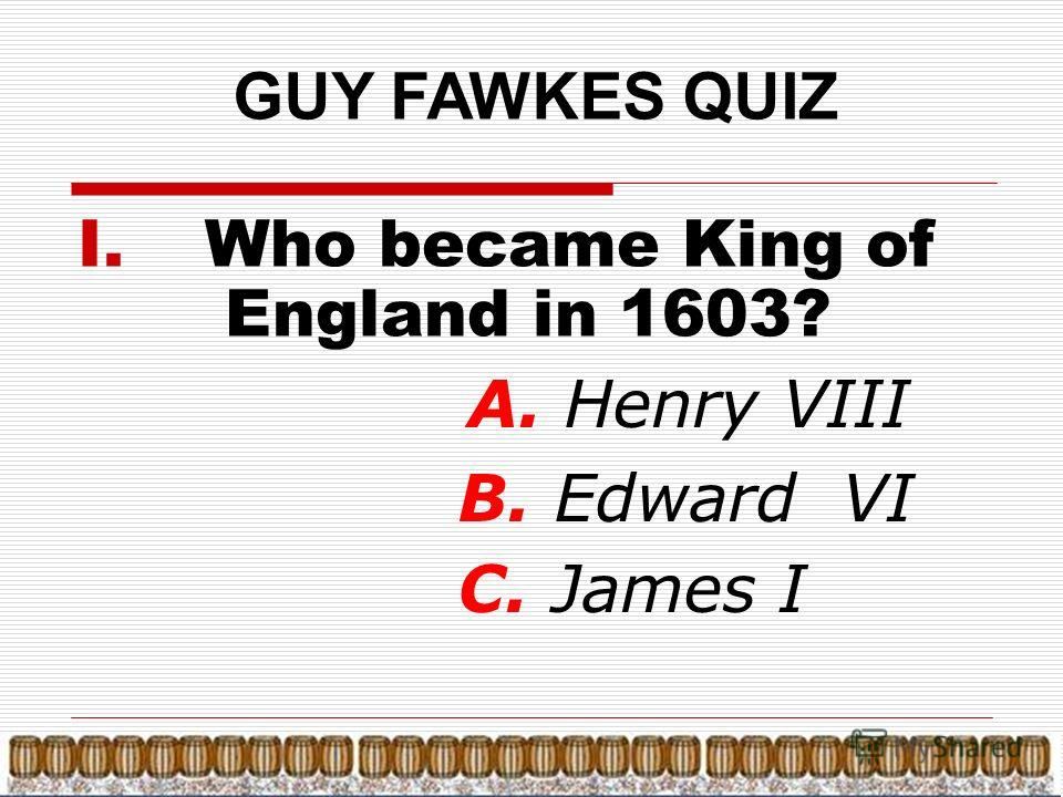 GUY FAWKES QUIZ I. Who became King of England in 1603? А. Henry VIII B. Edward VI C. James I