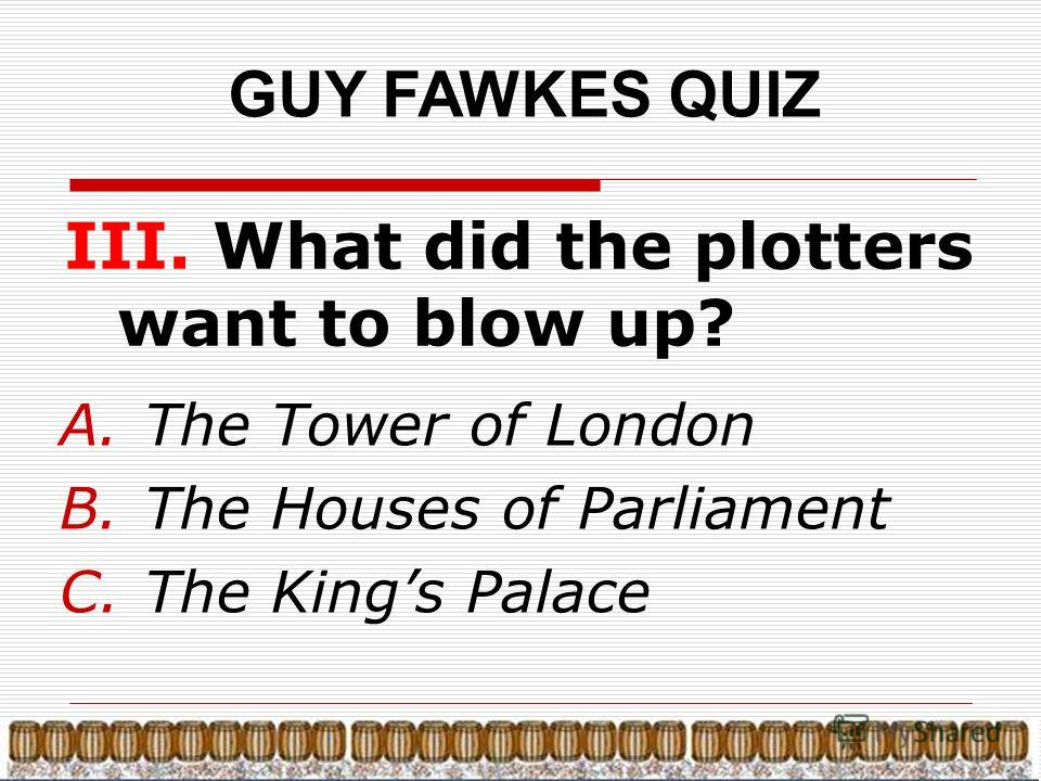 GUY FAWKES QUIZ III. What did the plotters want to blow up? A.The Tower of London B.The Houses of Parliament C.The Kings Palace
