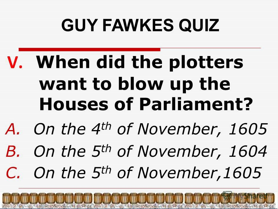 GUY FAWKES QUIZ V. When did the plotters want to blow up the Houses of Parliament? A.On the 4 th of November, 1605 B.On the 5 th of November, 1604 C.On the 5 th of November,1605