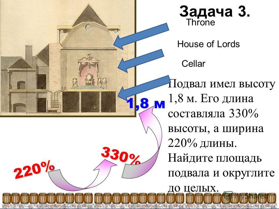 Подвал имел высоту 1,8 м. Его длина составляла 330% высоты, а ширина 220% длины. Найдите площадь подвала и округлите до целых. 1,8 м 330% 220% Throne House of Lords Cellar Задача 3.