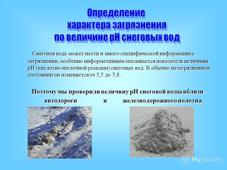 Снеговая вода может нести и много специфической информации о загрязнении, особенно информативным оказывается показатель величины рН (кислотно-щелочной реакции) снеговых вод. В обычно незагрязненном состоянии он изменяется от 5,5 до 5,8. Поэтому мы пр