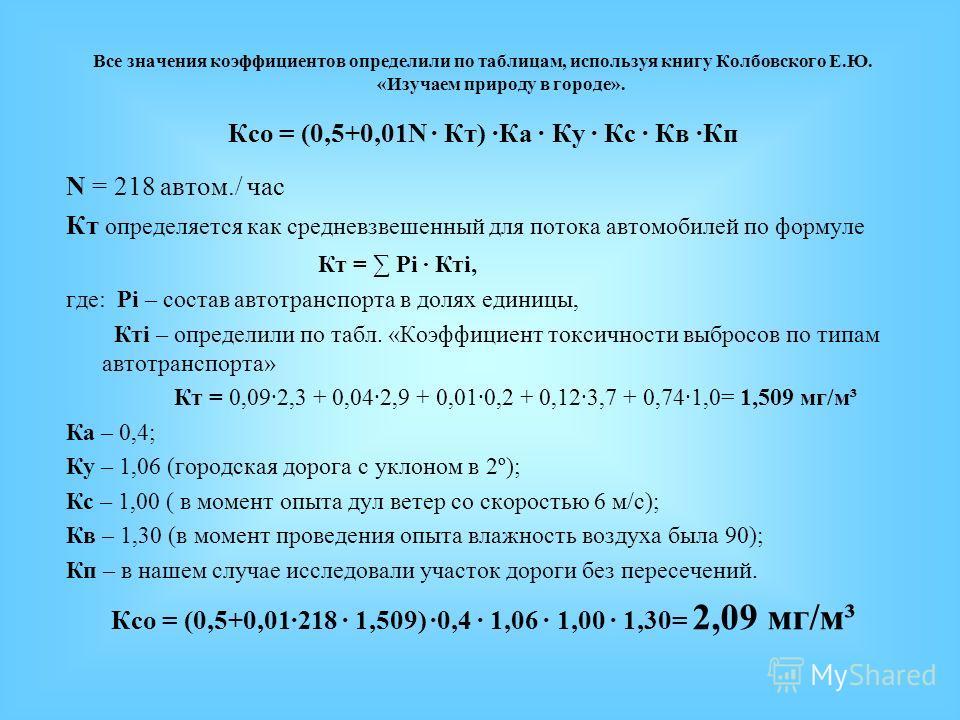 Все значения коэффициентов определили по таблицам, используя книгу Колбовского Е.Ю. «Изучаем природу в городе». Ксо = (0,5+0,01N Кт) Ка Ку Кс Кв Кп N = 218 автом./ час Кт определяется как средневзвешенный для потока автомобилей по формуле Кт = Рi Ктi