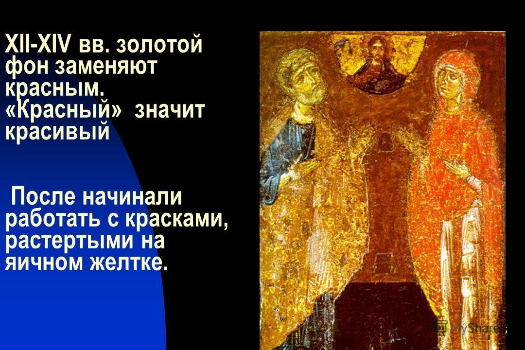 15 XII-XIV вв. золотой фон заменяют красным. «Красный» значит красивый После начинали работать с красками, растертыми на яичном желтке.