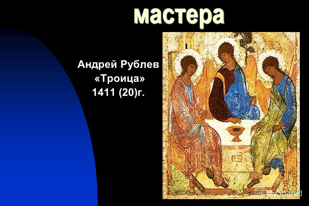 20мастера Андрей Рублев «Троица» 1411 (20)г.