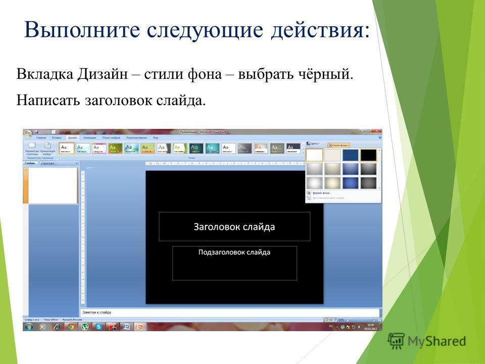 Выполните следующие действия: Вкладка Дизайн – стили фона – выбрать чёрный. Написать заголовок слайда.