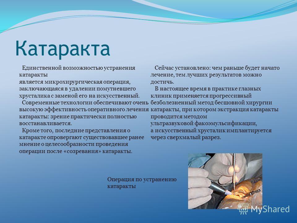 Катаракта Единственной возможностью устранения катаракты является микрохирургическая операция, заключающаяся в удалении помутневшего хрусталика с заменой его на искусственный. Современные технологии обеспечивают очень высокую эффективность оперативно
