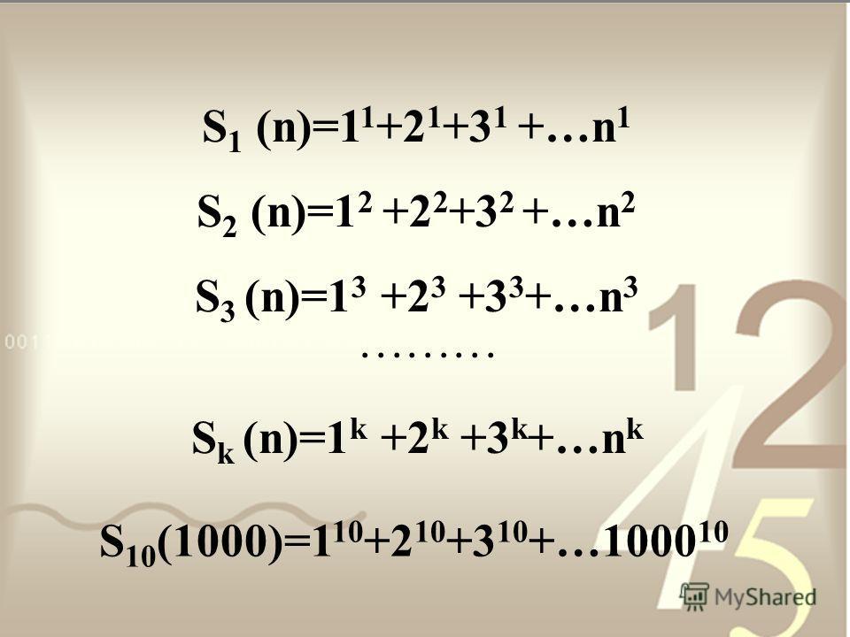 S 1 (n)=1 1 +2 1 +3 1 +…n 1 S 2 (n)=1 2 +2 2 +3 2 +…n 2 S 3 (n)=1 3 +2 3 +3 3 +…n 3......... S k (n)=1 k +2 k +3 k +…n k S 10 (1000)=1 10 +2 10 +3 10 +…1000 10