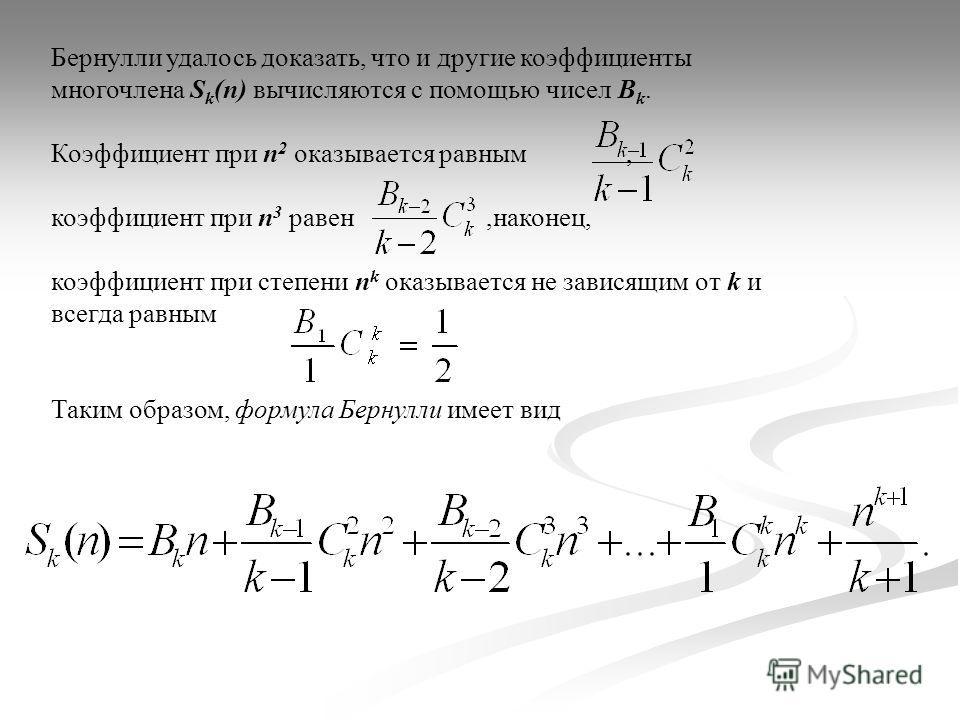 Бернулли удалось доказать, что и другие коэффициенты многочлена S k (n) вычисляются с помощью чисел В k. Коэффициент при n 2 оказывается равным, коэффициент при n 3 равен,наконец, коэффициент при степени n k оказывается не зависящим от k и всегда рав