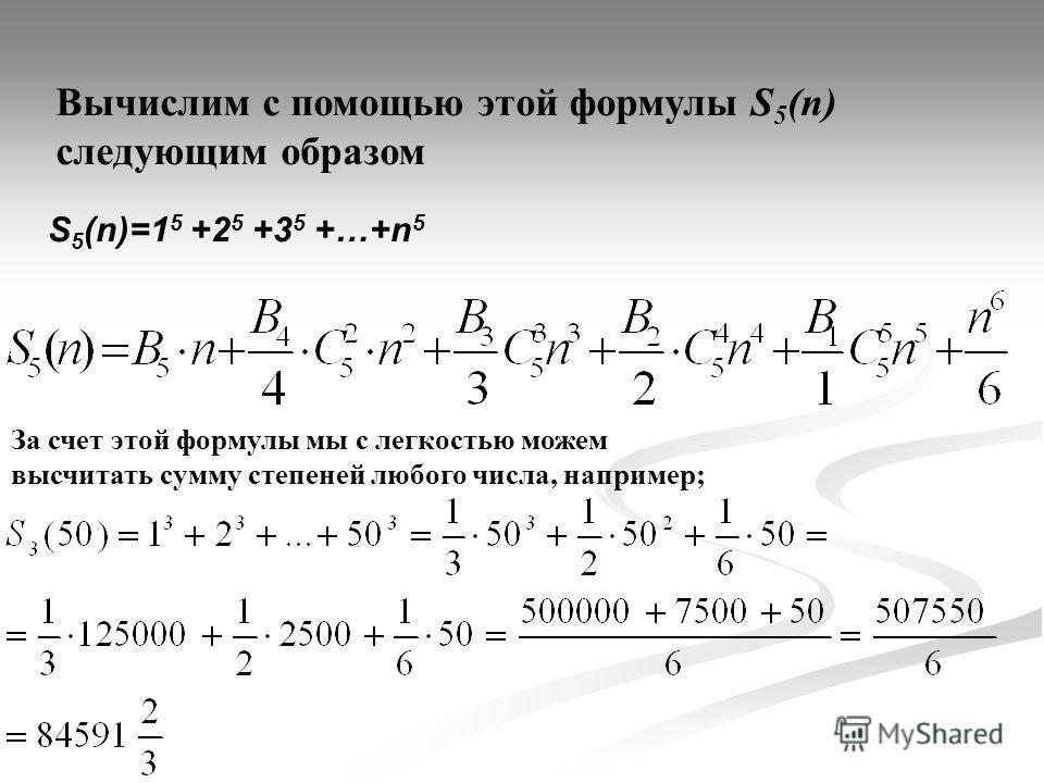Вычислим с помощью этой формулы S 5 (n) следующим образом S 5 (n)=1 5 +2 5 +3 5 +…+n 5 За счет этой формулы мы с легкостью можем высчитать сумму степеней любого числа, например;