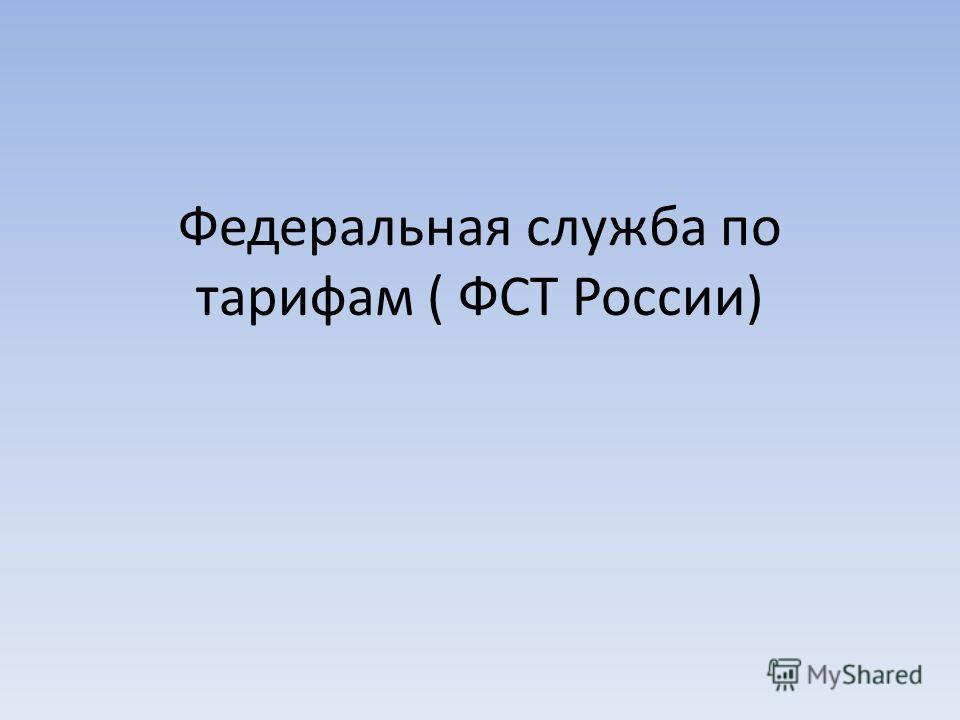 Федеральная служба по тарифам ( ФСТ России)