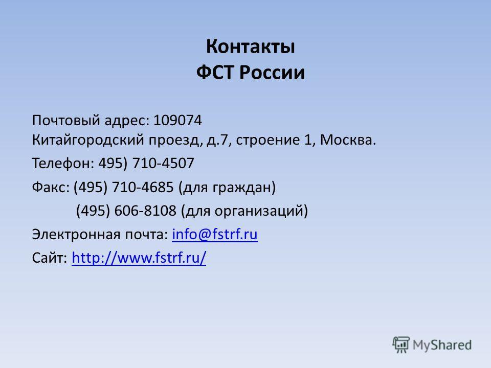 Контакты ФСТ России Почтовый адрес: 109074 Китайгородский проезд, д.7, строение 1, Москва. Телефон: 495) 710-4507 Факс: (495) 710-4685 (для граждан) (495) 606-8108 (для организаций) Электронная почта: info@fstrf.ruinfo@fstrf.ru Сайт: http://www.fstrf
