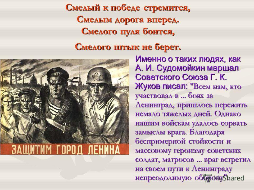 Смелый к победе стремится, Смелым дорога вперед. Смелого пуля боится, Смелого штык не берет. Именно о таких людях, как А. И. Судомойкин маршал Советского Союза Г. К. Жуков писал: