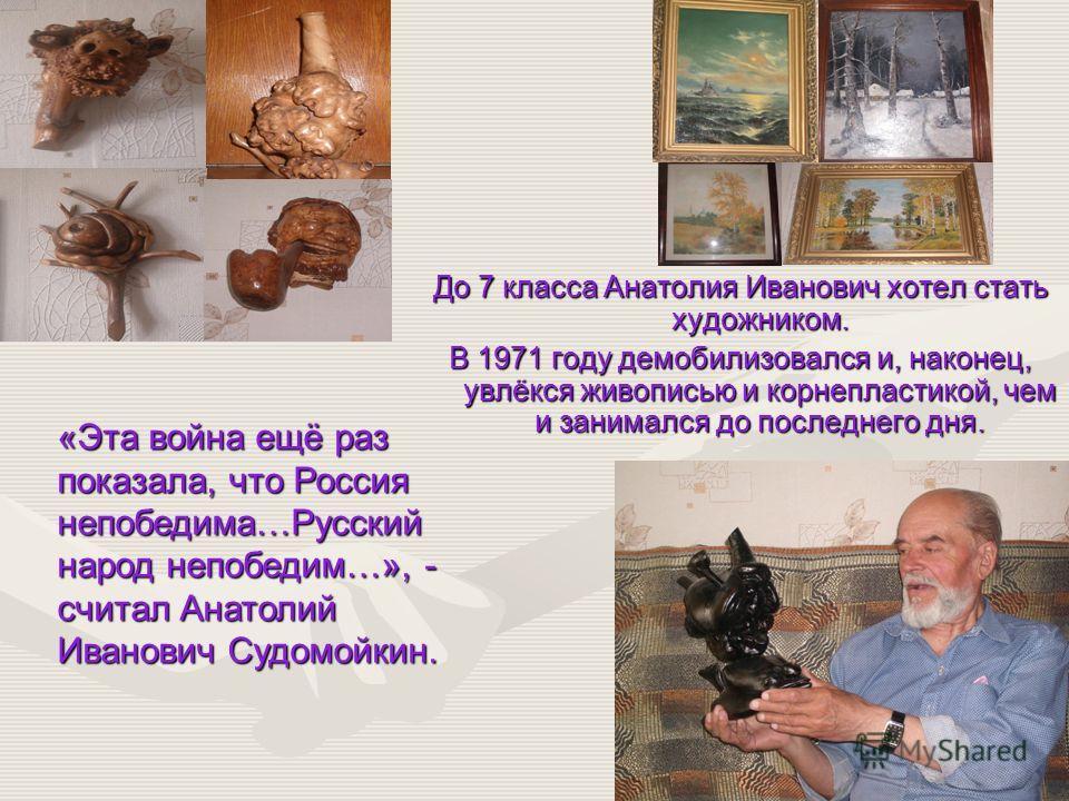 До 7 класса Анатолия Иванович хотел стать художником. В 1971 году демобилизовался и, наконец, увлёкся живописью и корнепластикой, чем и занимался до последнего дня. «Эта война ещё раз показала, что Россия непобедима…Русский народ непобедим…», - счита