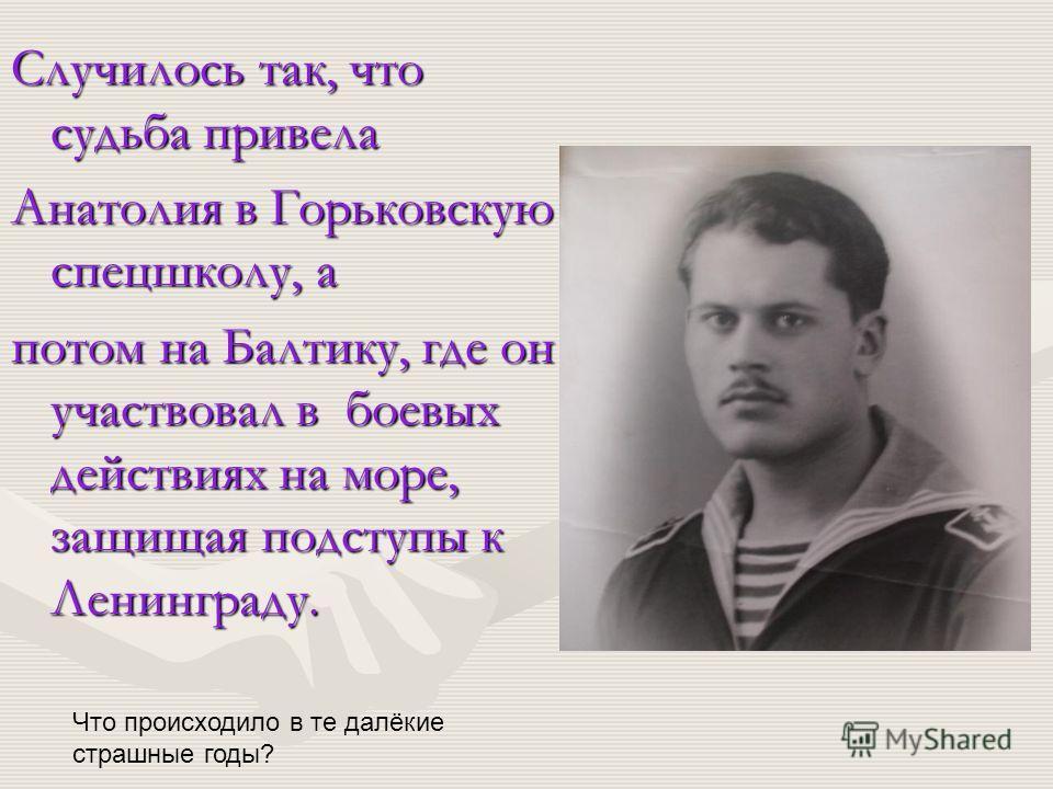 Случилось так, что судьба привела Анатолия в Горьковскую спецшколу, а потом на Балтику, где он участвовал в боевых действиях на море, защищая подступы к Ленинграду. Что происходило в те далёкие страшные годы?