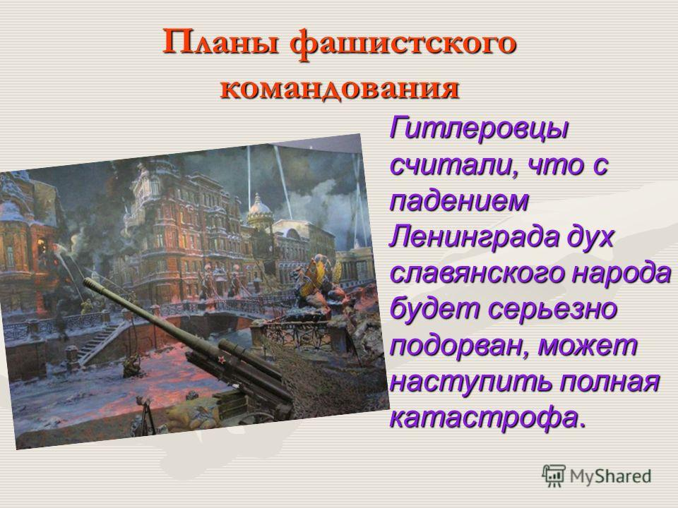 Планы фашистского командования Гитлеровцы считали, что с падением Ленинграда дух славянского народа будет серьезно подорван, может наступить полная катастрофа.