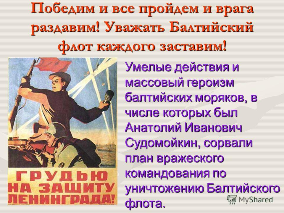 Победим и все пройдем и врага раздавим! Уважать Балтийский флот каждого заставим! Умелые действия и массовый героизм балтийских моряков, в числе которых был Анатолий Иванович Судомойкин, сорвали план вражеского командования по уничтожению Балтийского
