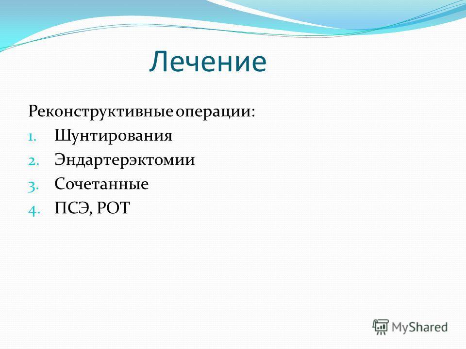 Лечение Реконструктивные операции: 1. Шунтирования 2. Эндартерэктомии 3. Сочетанные 4. ПСЭ, РОТ