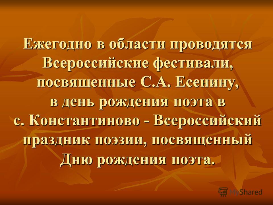 Ежегодно в области проводятся Всероссийские фестивали, посвященные С.А. Есенину, в день рождения поэта в с. Константиново - Всероссийский праздник поэзии, посвященный Дню рождения поэта.