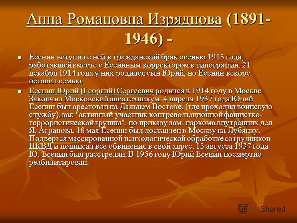 Анна Романовна ИзрядноваАнна Романовна Изряднова (1891- 1946) - Анна Романовна Изряднова Есенин вступил с ней в гражданский брак осенью 1913 года, работавшей вместе с Есениным корректором в типографии. 21 декабря 1914 года у них родился сын Юрий, но