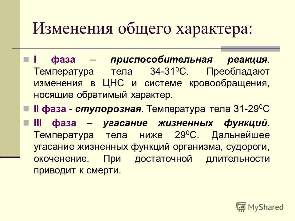 Изменения общего характера: I фаза – приспособительная реакция. Температура тела 34-31 0 С. Преобладают изменения в ЦНС и системе кровообращения, носящие обратимый характер. II фаза - ступорозная. Температура тела 31-29 0 С III фаза – угасание жизнен