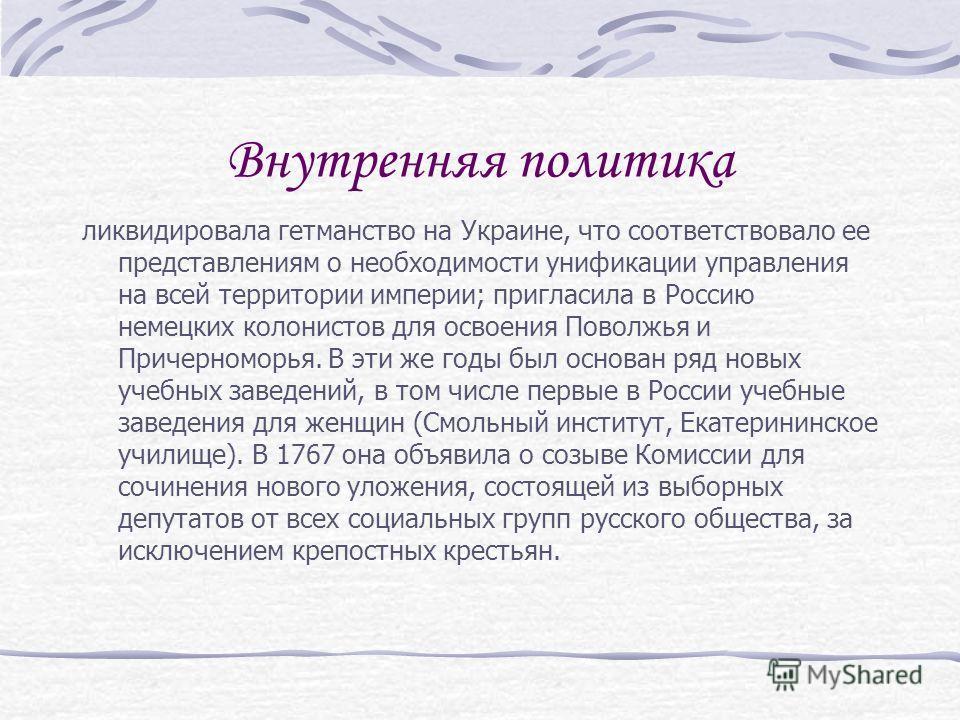Внутренняя политика ликвидировала гетманство на Украине, что соответствовало ее представлениям о необходимости унификации управления на всей территории империи; пригласила в Россию немецких колонистов для освоения Поволжья и Причерноморья. В эти же г
