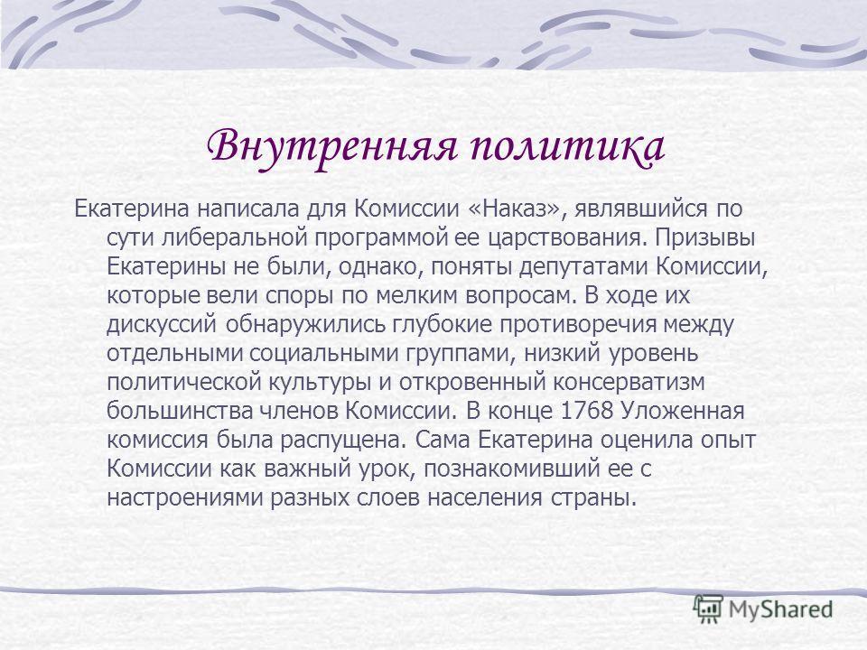 Внутренняя политика Екатерина написала для Комиссии «Наказ», являвшийся по сути либеральной программой ее царствования. Призывы Екатерины не были, однако, поняты депутатами Комиссии, которые вели споры по мелким вопросам. В ходе их дискуссий обнаружи