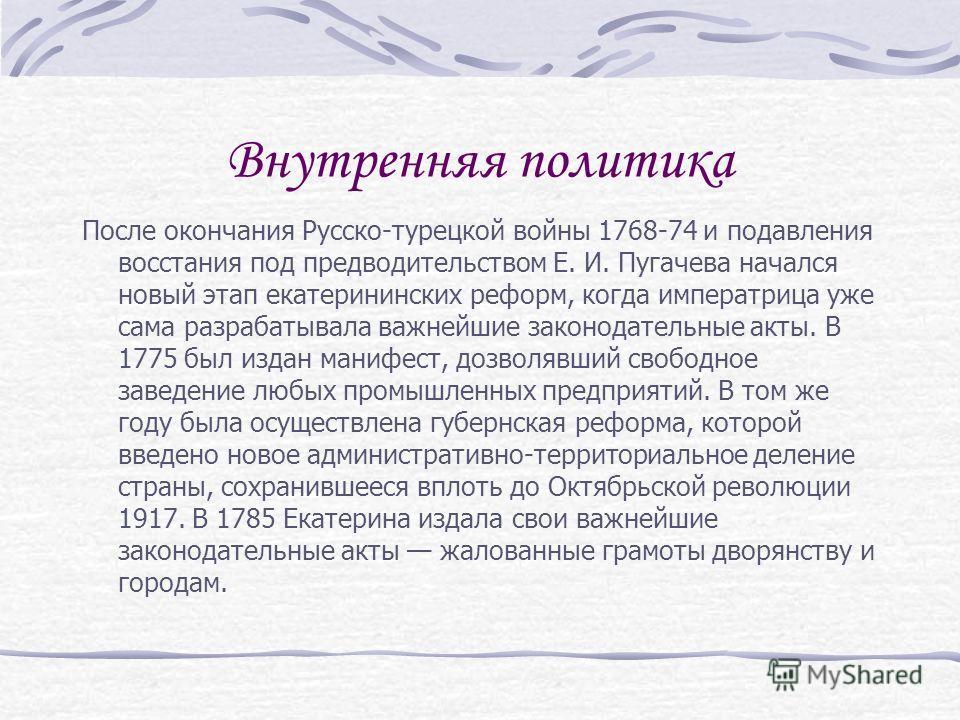 Внутренняя политика После окончания Русско-турецкой войны 1768-74 и подавления восстания под предводительством Е. И. Пугачева начался новый этап екатерининских реформ, когда императрица уже сама разрабатывала важнейшие законодательные акты. В 1775 бы