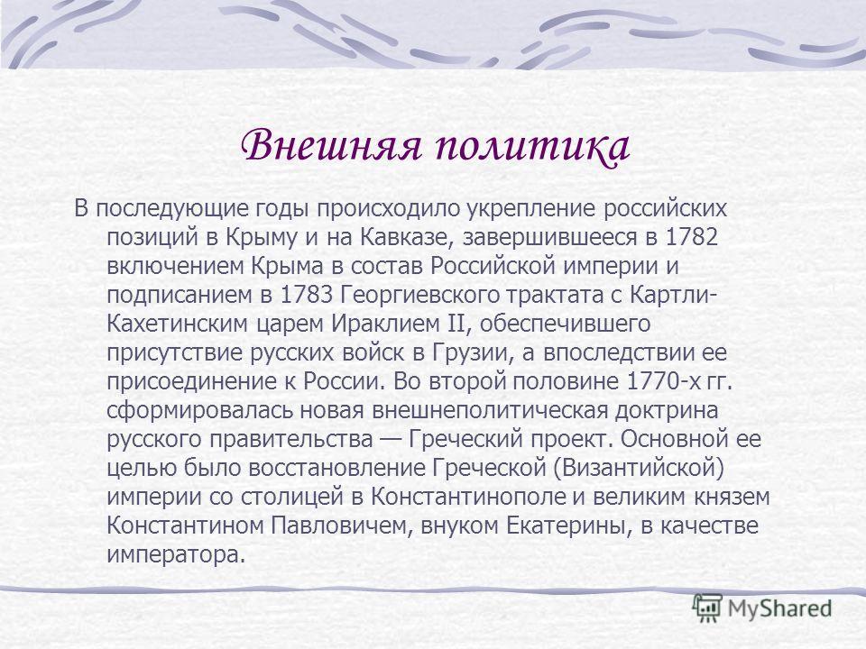 Внешняя политика В последующие годы происходило укрепление российских позиций в Крыму и на Кавказе, завершившееся в 1782 включением Крыма в состав Российской империи и подписанием в 1783 Георгиевского трактата с Картли- Кахетинским царем Ираклием II,